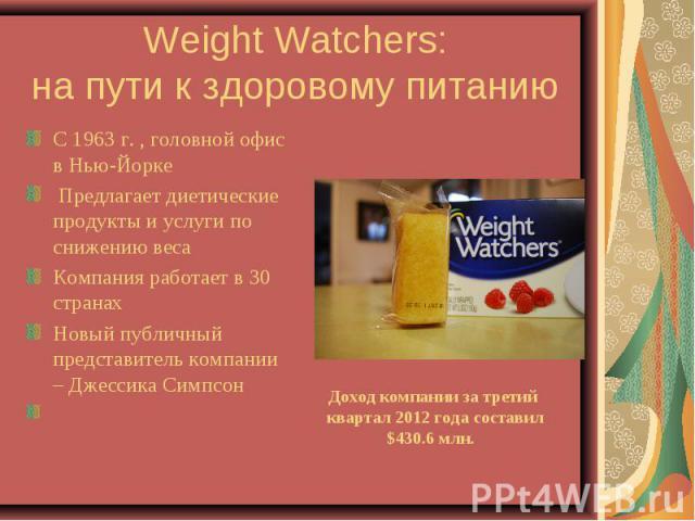Weight Watchers: на пути к здоровому питанию С 1963 г. , головной офис в Нью-Йорке Предлагает диетические продукты и услуги по снижению весаКомпания работает в 30 странах Новый публичный представитель компании – Джессика Симпсон Доход компании за тр…
