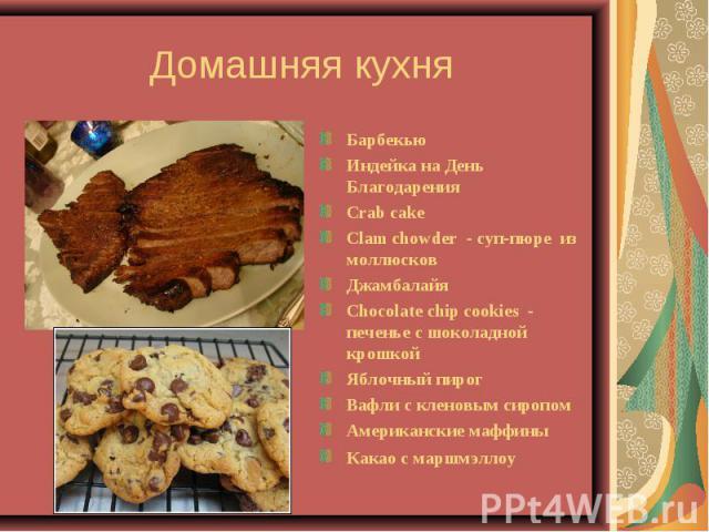Домашняя кухня БарбекьюИндейка на День Благодарения Crab cakeClam chowder - суп-пюре из моллюсков Джамбалайя Chocolate chip cookies - печенье с шоколадной крошкой Яблочный пирог Вафли с кленовым сиропомАмериканские маффины Какао с маршмэллоу