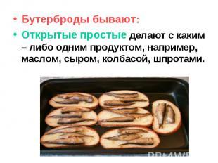 Бутерброды бывают: Открытые простые делают с каким – либо одним продуктом, напри