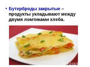 Бутерброды закрытые – продукты укладывают между двумя ломтиками хлеба.