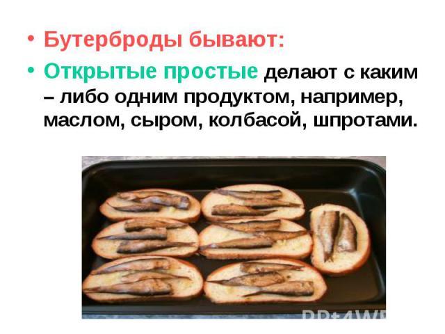 Бутерброды бывают: Открытые простые делают с каким – либо одним продуктом, например, маслом, сыром, колбасой, шпротами.