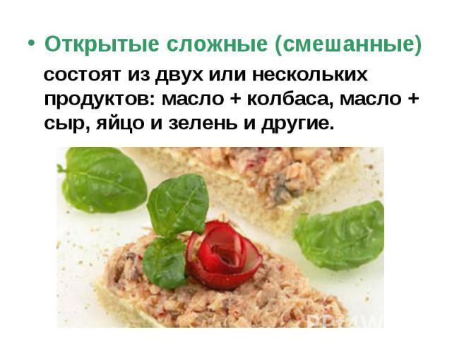 Открытые сложные (смешанные) состоят из двух или нескольких продуктов: масло + колбаса, масло + сыр, яйцо и зелень и другие.