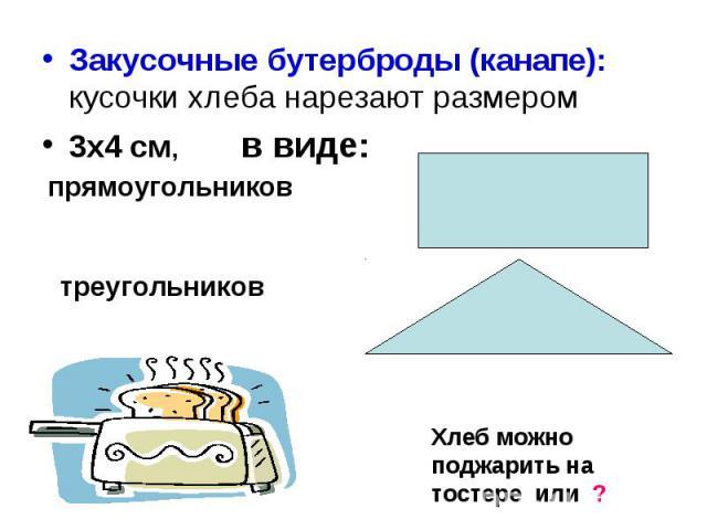 Закусочные бутерброды (канапе): кусочки хлеба нарезают размером 3х4 см, в виде: Хлеб можно поджарить на тостере или ?