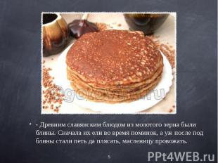 - Древним славянским блюдом из молотого зерна были блины. Сначала их ели во врем