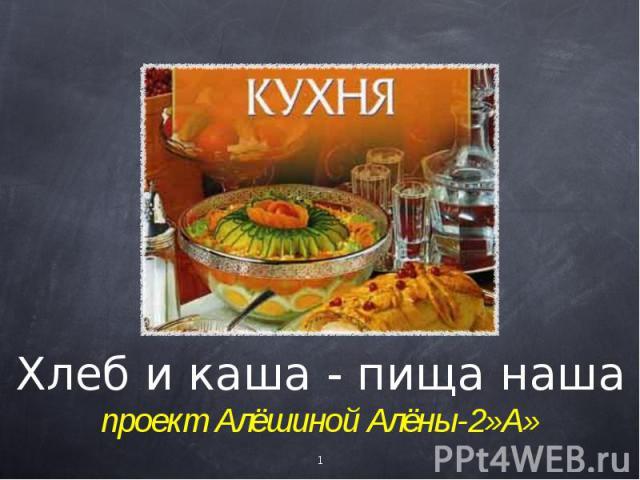 Хлеб и каша - пища нашапроект Алёшиной Алёны-2»А»