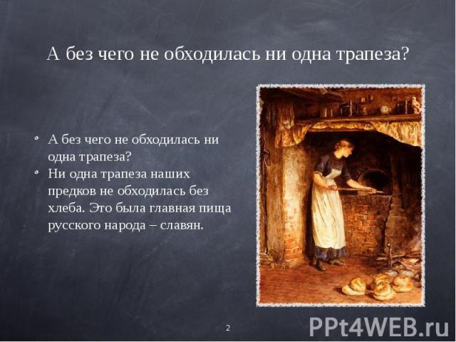 А без чего не обходилась ни одна трапеза? А без чего не обходилась ни одна трапеза? Ни одна трапеза наших предков не обходилась без хлеба. Это была главная пища русского народа – славян.