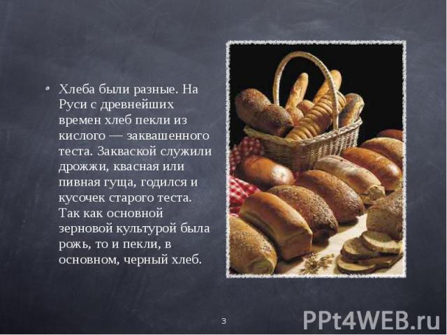 Хлеба были разные. На Руси с древнейших времен хлеб пекли из кислого — заквашенного теста. Закваской служили дрожжи, квасная или пивная гуща, годился и кусочек старого теста. Так как основной зерновой культурой была рожь, то и пекли, в основном, чер…