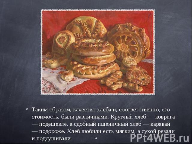 Таким образом, качество хлеба и, соответственно, его стоимость, были различными. Круглый хлеб — коврига — подешевле, а сдобный пшеничный хлеб — каравай — подороже. Хлеб любили есть мягким, а сухой резали и подсушивали.