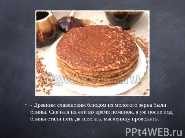 - Древним славянским блюдом из молотого зерна были блины. Сначала их ели во время поминок, а уж после под блины стали петь да плясать, масленицу провожать.