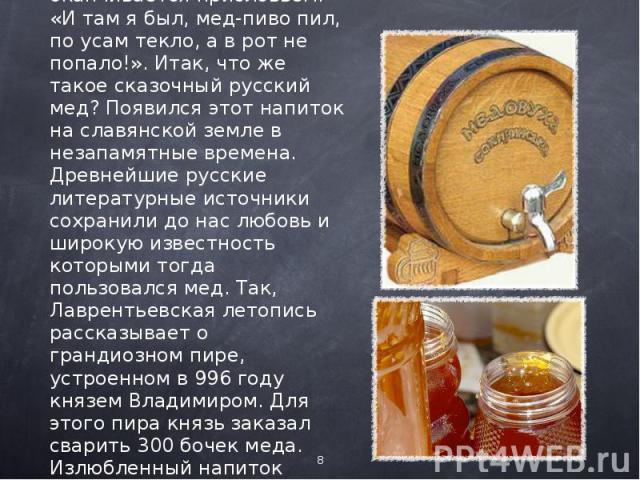 Как проходила трапеза и что употебляли в пищу наши предки, мы уяснили. А вот, что они пили, можно написать целую сказку. Ведь редкая русская народная сказка не оканчивается присловьем: «И там я был, мед-пиво пил, по усам текло, а в рот не попало!». …
