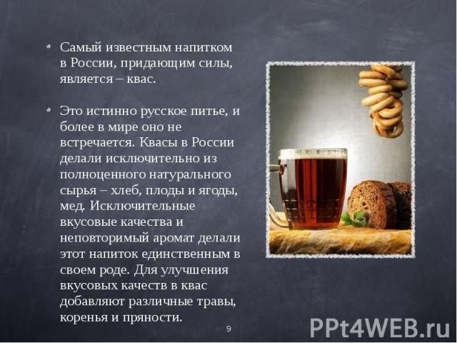 Самый известным напитком в России, придающим силы, является – квас.Это истинно русское питье, и более в мире оно не встречается. Квасы в России делали исключительно из полноценного натурального сырья – хлеб, плоды и ягоды, мед. Исключительные вкусов…