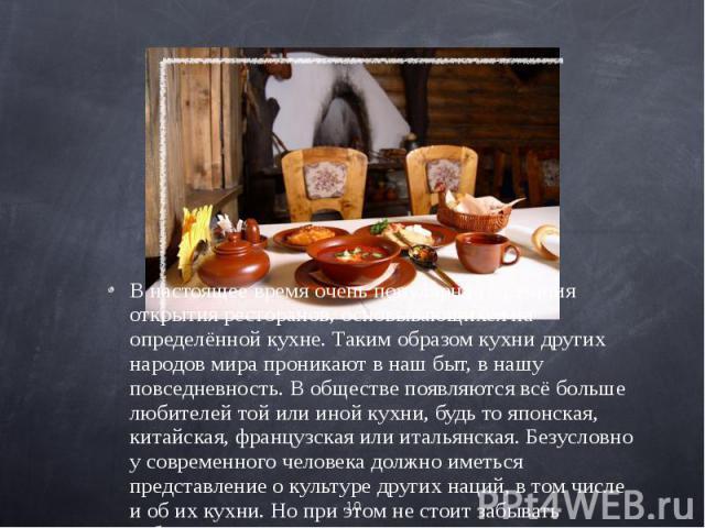 В настоящее время очень популярна тенденция открытия ресторанов, основывающихся на определённой кухне. Таким образом кухни других народов мира проникают в наш быт, в нашу повседневность. В обществе появляются всё больше любителей той или иной кухни,…