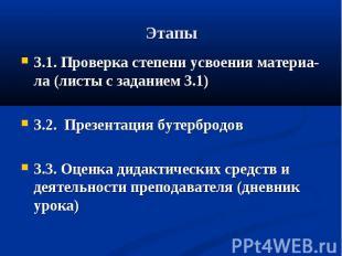 Этапы 3.1. Проверка степени усвоения материа-ла (листы с заданием 3.1)3.2. Презе