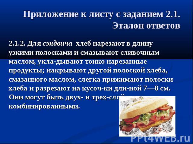 Приложение к листу с заданием 2.1.Эталон ответов 2.1.2. Для сэндвича хлеб нарезают в длину узкими полосками и смазывают сливочным маслом, укла-дывают тонко нарезанные продукты; накрывают другой полоской хлеба, смазанного маслом, слегка прижимают пол…