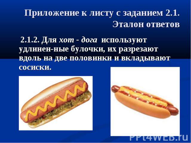 Приложение к листу с заданием 2.1.Эталон ответов 2.1.2. Для хот - дога используют удлинен-ные булочки, их разрезают вдоль на две половинки и вкладывают сосиски.