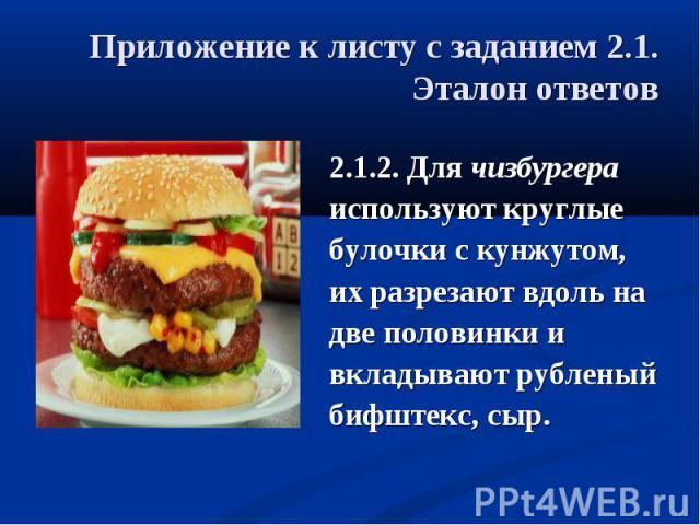 Приложение к листу с заданием 2.1.Эталон ответов 2.1.2. Для чизбургераиспользуют круглыебулочки с кунжутом, их разрезают вдоль надве половинки и вкладывают рубленый бифштекс, сыр.