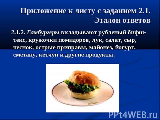 Приложение к листу с заданием 2.1.Эталон ответов 2.1.2. Гамбургеры вкладывают рубленый бифш-текс, кружочки помидоров, лук, салат, сыр, чеснок, острые приправы, майонез, йогурт, сметану, кетчуп и другие продукты.