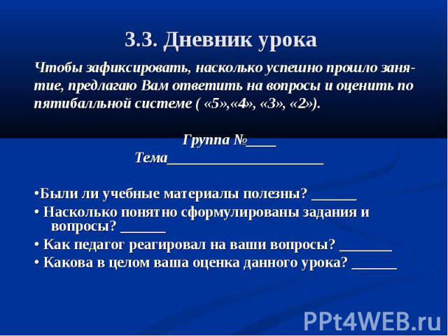 3.3. Дневник урока Чтобы зафиксировать, насколько успешно прошло заня-тие, предлагаю Вам ответить на вопросы и оценить попятибалльной системе ( «5»,«4», «3», «2»).Группа №____Тема_____________________•Были ли учебные материалы полезны? ______• Наско…
