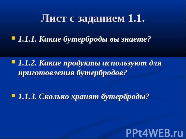 Лист с заданием 1.1. 1.1.1. Какие бутерброды вы знаете?1.1.2. Какие продукты используют для приготовления бутербродов?1.1.3. Сколько хранят бутерброды?