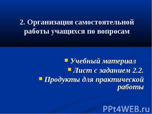 2. Организация самостоятельной работы учащихся по вопросам Учебный материал Лист с заданием 2.2.Продукты для практической работы