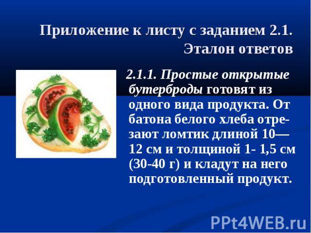 Приложение к листу с заданием 2.1.Эталон ответов 2.1.1. Простые открытые бутерброды готовят из одного вида продукта. От батона белого хлеба отре-зают ломтик длиной 10—12 см и толщиной 1- 1,5 см (30-40 г) и кладут на него подготовленный продукт.