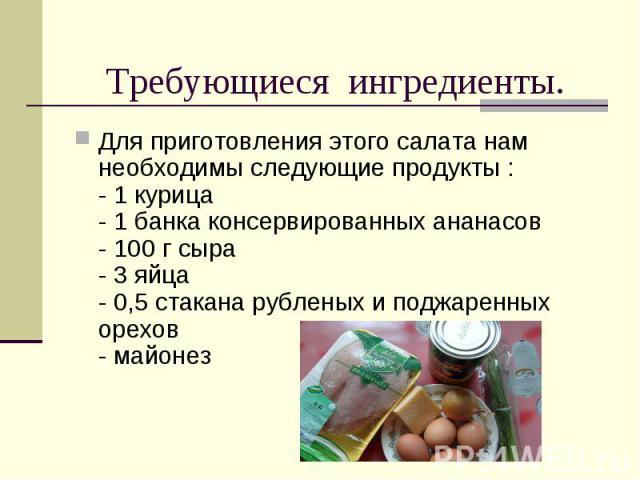 Требующиеся ингредиенты. Для приготовления этого салата нам необходимы следующие продукты :- 1 курица- 1 банка консервированных ананасов- 100 г сыра- 3 яйца- 0,5 стакана рубленых и поджаренных орехов- майонез