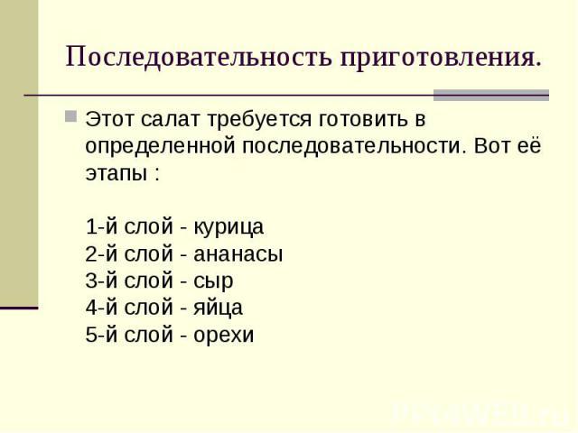 Последовательность приготовления. Этот салат требуется готовить в определенной последовательности. Вот её этапы :1-й слой - курица2-й слой - ананасы3-й слой - сыр4-й слой - яйца5-й слой - орехи