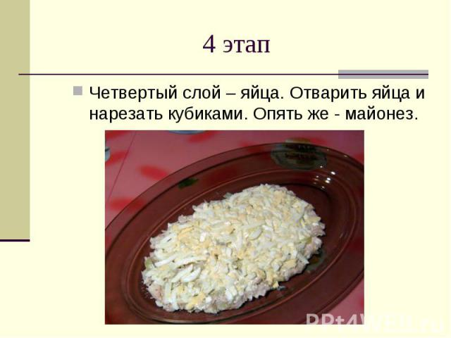 4 этап Четвертый слой – яйца. Отварить яйца и нарезать кубиками. Опять же - майонез.