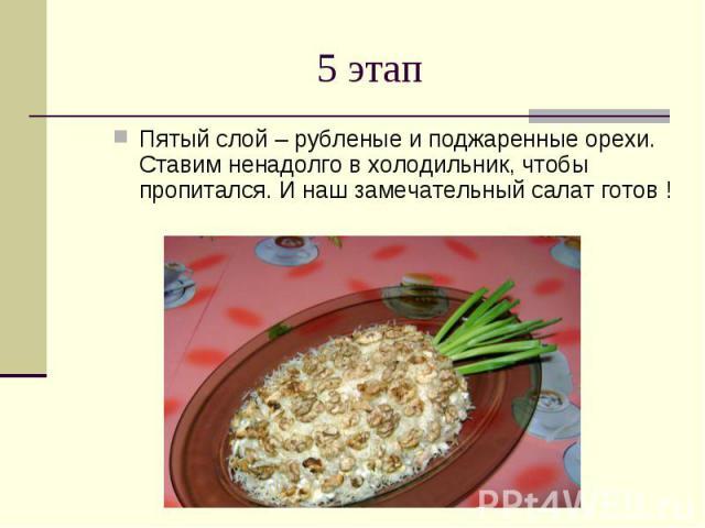 5 этап Пятый слой – рубленые и поджаренные орехи.Ставим ненадолго в холодильник, чтобы пропитался. И наш замечательный салат готов !