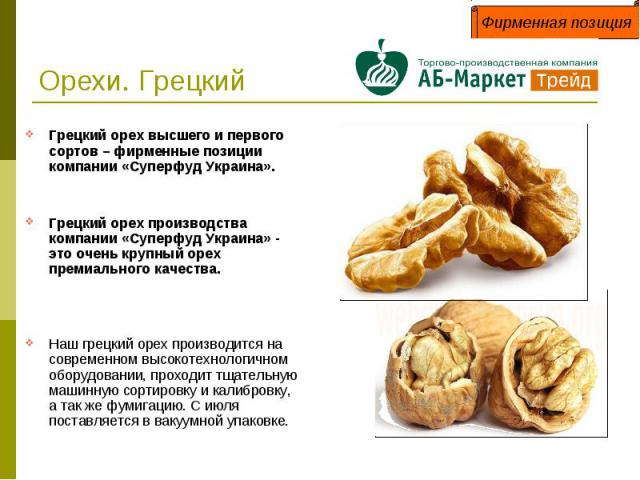 Орехи. Грецкий Грецкий орех высшего и первого сортов – фирменные позиции компании «Суперфуд Украина».Грецкий орех производства компании «Суперфуд Украина» - это очень крупный орех премиального качества. Наш грецкий орех производится на современном в…