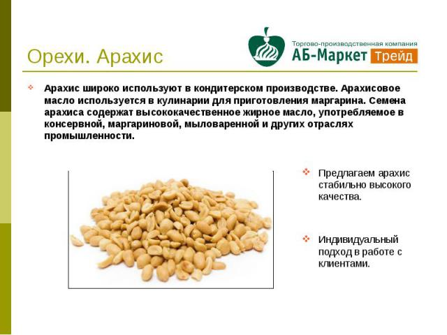 Арахис широко используют в кондитерском производстве. Арахисовое масло используется в кулинарии для приготовления маргарина. Семена арахиса содержат высококачественное жирное масло, употребляемое в консервной, маргариновой, мыловаренной и других отр…