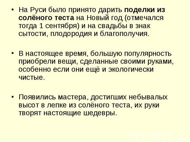 На Руси было принято даритьподелки из солёного тестана Новый год (отмечался тогда 1 сентября) и на свадьбы в знак сытости, плодородия и благополучия.В настоящее время, большую популярность приобрели вещи, сделанные своими руками, особенно если они…