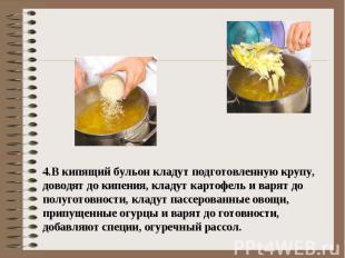 4.В кипящий бульон кладут подготовленную крупу, доводят до кипения, кладут карто