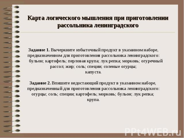 Карта логического мышления при приготовлении рассольника ленинградского Задание 1. Вычеркните избыточный продукт в указанном наборе, предназначенном для приготовления рассольника ленинградского: бульон; картофель; перловая крупа; лук репка; морковь;…
