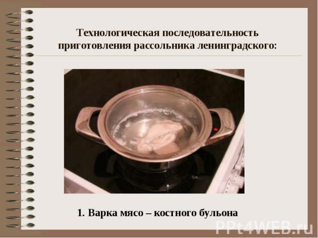 Технологическая последовательность приготовления рассольника ленинградского: 1. Варка мясо – костного бульона
