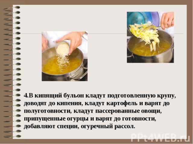 4.В кипящий бульон кладут подготовленную крупу, доводят до кипения, кладут картофель и варят до полуготовности, кладут пассерованные овощи, припущенные огурцы и варят до готовности, добавляют специи, огуречный рассол.