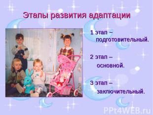 Этапы развития адаптации 1 этап − подготовительный.2 этап – основной.3 этап – за