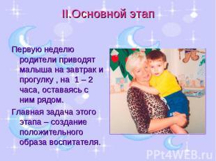 II.Основной этап Первую неделю родители приводят малыша на завтрак и прогулку ,