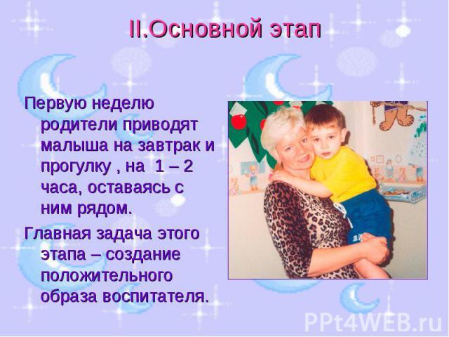 II.Основной этап Первую неделю родители приводят малыша на завтрак и прогулку , на 1 – 2 часа, оставаясь с ним рядом. Главная задача этого этапа – создание положительного образа воспитателя.