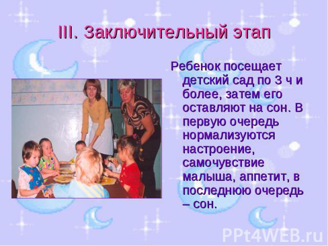III. Заключительный этап Ребенок посещает детский сад по 3 ч и более, затем его оставляют на сон. В первую очередь нормализуются настроение, самочувствие малыша, аппетит, в последнюю очередь – сон.