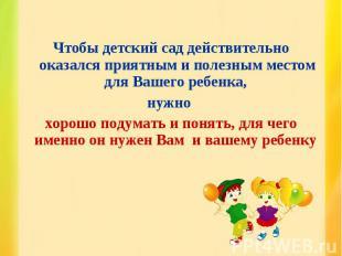 Чтобы детский сад действительно оказался приятным и полезным местом для Вашего р