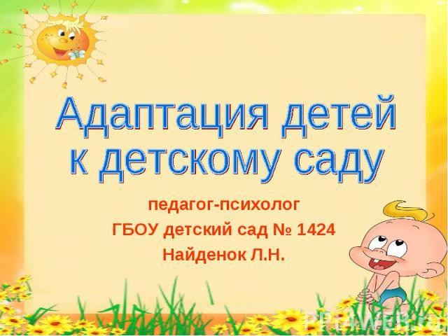 Адаптация детей к детскому саду педагог-психологГБОУ детский сад № 1424Найденок Л.Н.