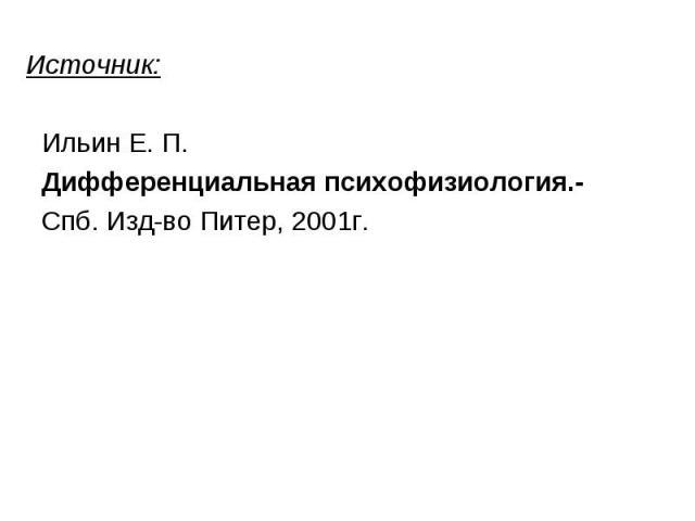 Ильин Е. П. Дифференциальная психофизиология.- Спб. Изд-во Питер, 2001г.
