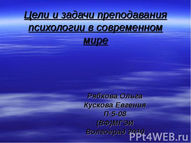 Цели и задачи преподавания психологии в современном мире Рябкова ОльгаКускова ЕвгенияП-5-08(ВФ)МГЭИВолгоград 2010