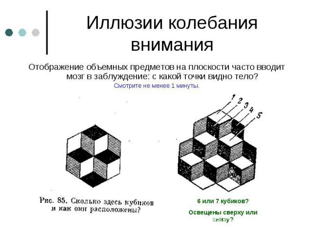 Иллюзии колебания внимания Отображение объемных предметов на плоскости часто вводит мозг в заблуждение: с какой точки видно тело?Смотрите не менее 1 минуты.