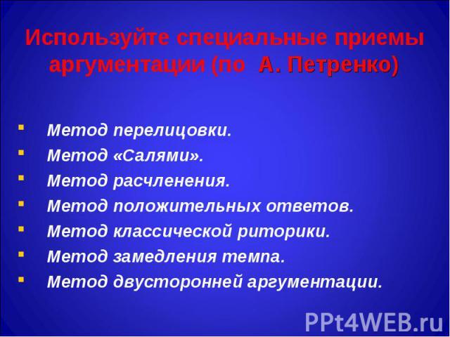 Используйте специальные приемы аргументации (по А. Петренко) Метод перелицовки. Метод «Салями». Метод расчленения. Метод положительных ответов. Метод классической риторики. Метод замедления темпа. Метод двусторонней аргументации.