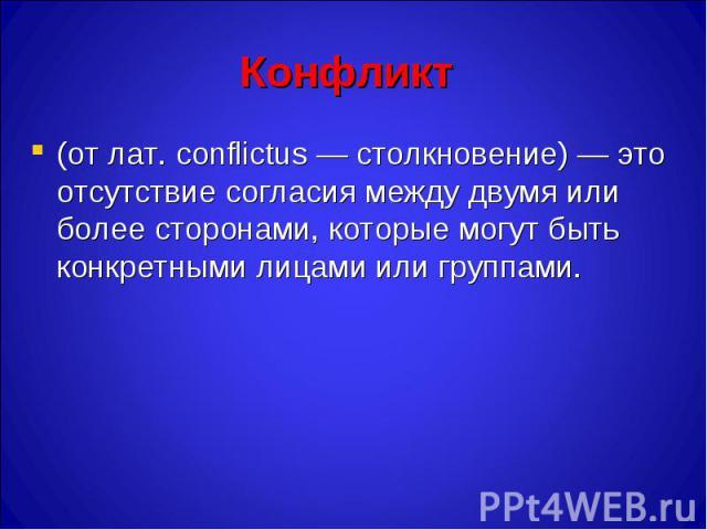 Конфликт (от лат. conflictus — столкновение) — это отсутствие согласия между двумя или более сторонами, которые могут быть конкретными лицами или группами.