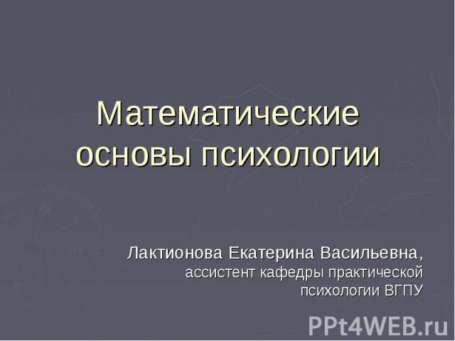 Математические основы психологии Лактионова Екатерина Васильевна, ассистент кафедры практической психологии ВГПУ