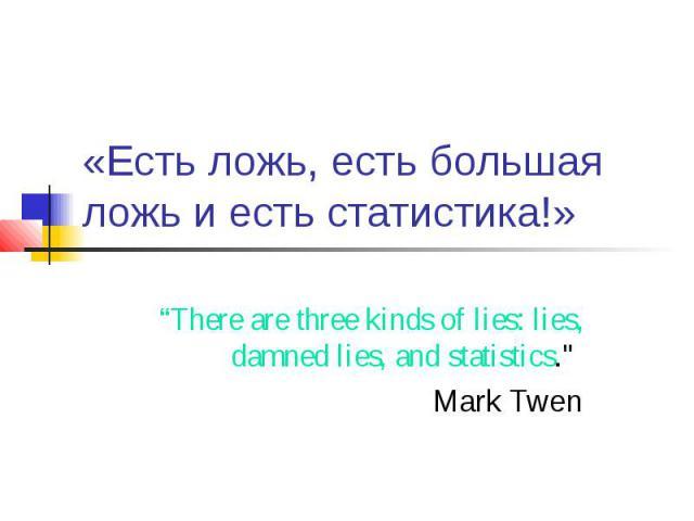 """«Есть ложь, есть большая ложь и есть статистика!» """"There are three kinds of lies: lies, damned lies, and statistics."""