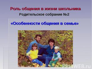 Роль общения в жизни школьника Родительское собрание №2 «Особенности общения в с